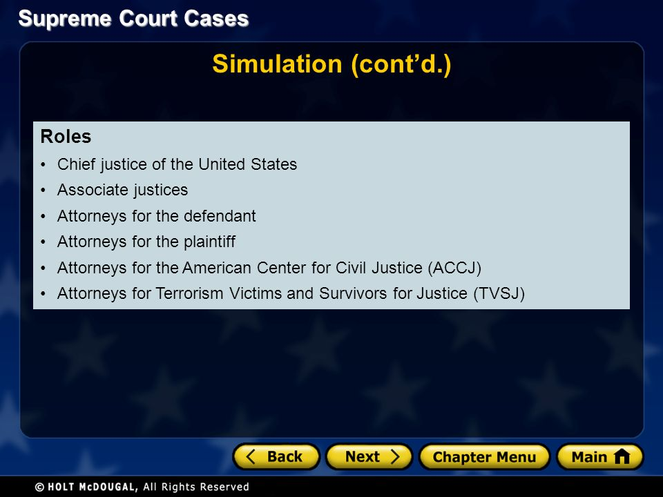 Supreme Court Cases Roles Chief justice of the United States Associate justices Attorneys for the defendant Attorneys for the plaintiff Attorneys for the American Center for Civil Justice (ACCJ) Attorneys for Terrorism Victims and Survivors for Justice (TVSJ) Simulation (cont'd.)