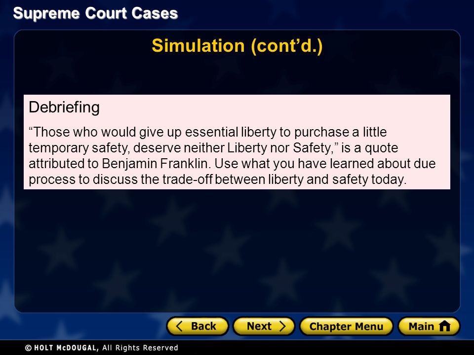 Supreme Court Cases Simulation (cont'd.) Debriefing Those who would give up essential liberty to purchase a little temporary safety, deserve neither Liberty nor Safety, is a quote attributed to Benjamin Franklin.