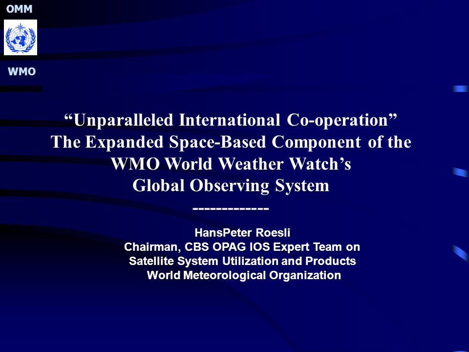 OMM WMO Unparalleled International Co-operation The Expanded Space-Based Component of the WMO World Weather Watch's Global Observing System ------------- HansPeter Roesli Chairman, CBS OPAG IOS Expert Team on Satellite System Utilization and Products World Meteorological Organization