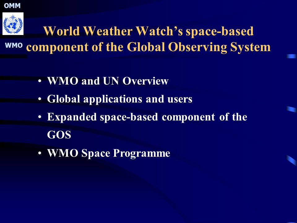 OMM WMO World Weather Watch's space-based component of the Global Observing System WMO and UN Overview Global applications and users Expanded space-based component of the GOS WMO Space Programme