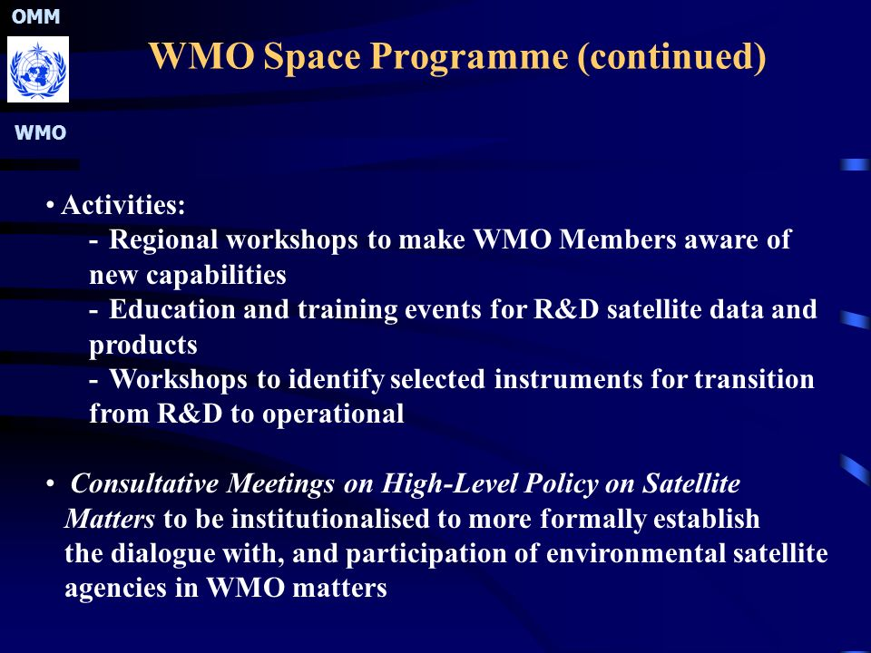 OMM WMO WMO Space Programme (continued) Activities: -Regional workshops to make WMO Members aware of new capabilities -Education and training events for R&D satellite data and products -Workshops to identify selected instruments for transition from R&D to operational Consultative Meetings on High-Level Policy on Satellite Matters to be institutionalised to more formally establish the dialogue with, and participation of environmental satellite agencies in WMO matters