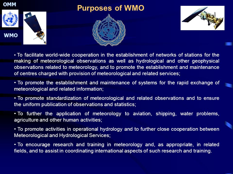 OMM WMO Purposes of WMO To facilitate world-wide cooperation in the establishment of networks of stations for the making of meteorological observations as well as hydrological and other geophysical observations related to meteorology, and to promote the establishment and maintenance of centres charged with provision of meteorological and related services; To promote the establishment and maintenance of systems for the rapid exchange of meteorological and related information; To promote standardization of meteorological and related observations and to ensure the uniform publication of observations and statistics; To further the application of meteorology to aviation, shipping, water problems, agriculture and other human activities; To promote activities in operational hydrology and to further close cooperation between Meteorological and Hydrological Services; To encourage research and training in meteorology and, as appropriate, in related fields, and to assist in coordinating international aspects of such research and training.