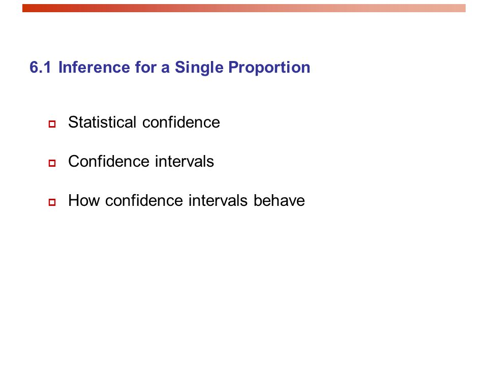 6.1 Inference for a Single Proportion  Statistical confidence  Confidence intervals  How confidence intervals behave