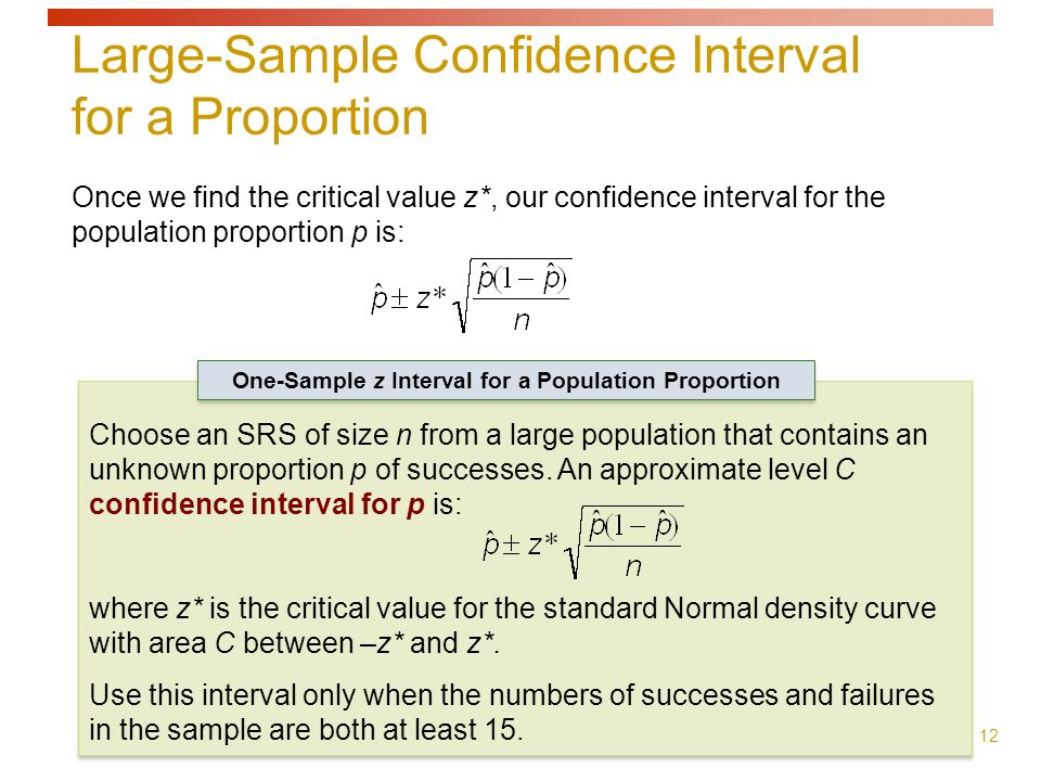 12 Once we find the critical value z*, our confidence interval for the population proportion p is: Choose an SRS of size n from a large population that contains an unknown proportion p of successes.