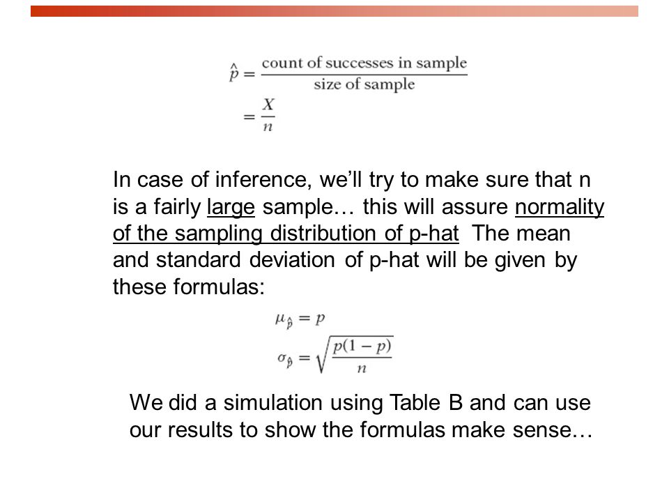 In case of inference, we'll try to make sure that n is a fairly large sample… this will assure normality of the sampling distribution of p-hat The mean and standard deviation of p-hat will be given by these formulas: We did a simulation using Table B and can use our results to show the formulas make sense…