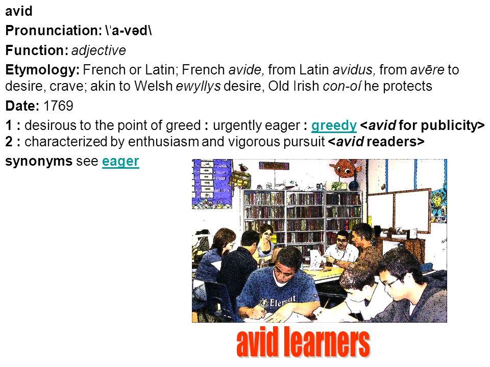 Avid Pronunciation: \ ˈ a-vəd\ Function: adjective Etymology
