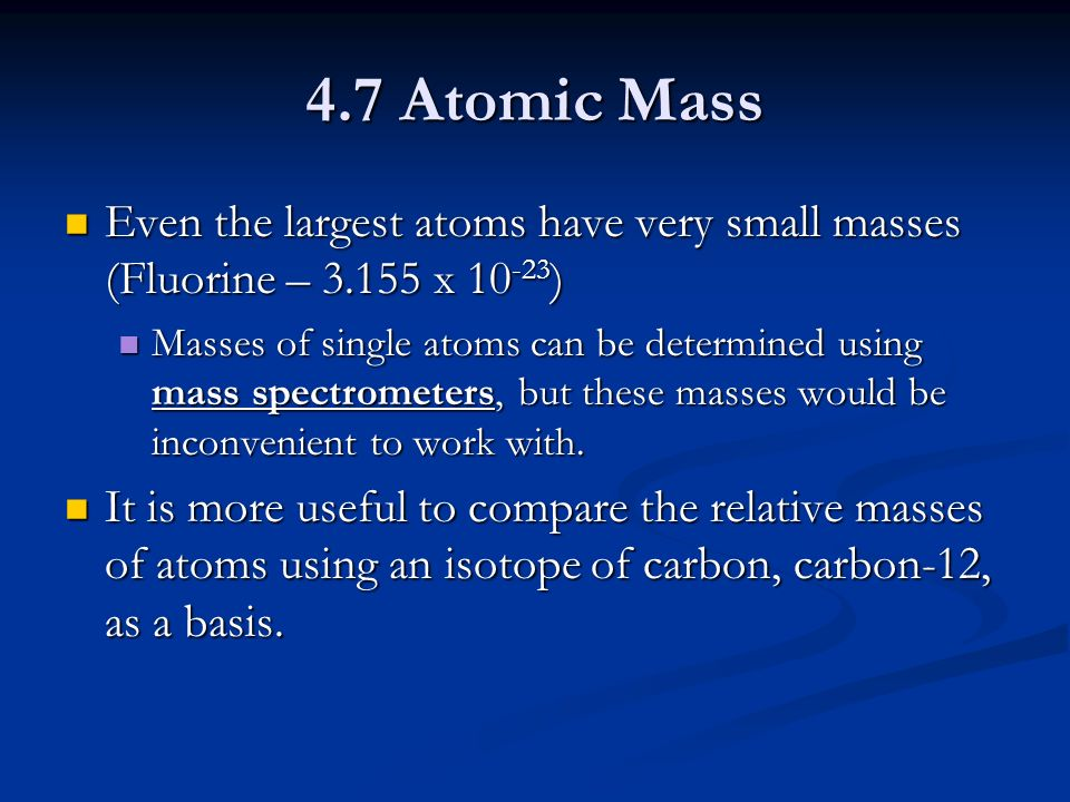 4.7 Atomic Mass Even the largest atoms have very small masses (Fluorine – x ) Even the largest atoms have very small masses (Fluorine – x ) Masses of single atoms can be determined using mass spectrometers, but these masses would be inconvenient to work with.