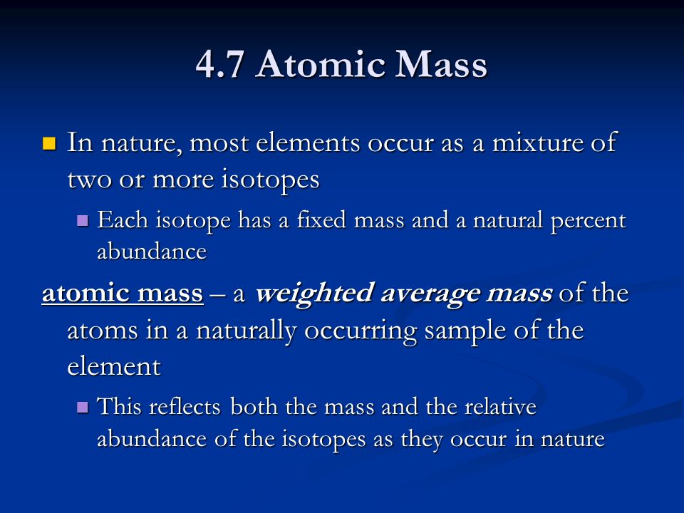 4.7 Atomic Mass In nature, most elements occur as a mixture of two or more isotopes In nature, most elements occur as a mixture of two or more isotopes Each isotope has a fixed mass and a natural percent abundance Each isotope has a fixed mass and a natural percent abundance atomic mass – a weighted average mass of the atoms in a naturally occurring sample of the element This reflects both the mass and the relative abundance of the isotopes as they occur in nature This reflects both the mass and the relative abundance of the isotopes as they occur in nature