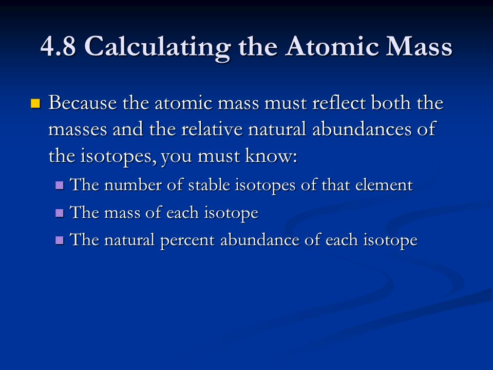 4.8 Calculating the Atomic Mass Because the atomic mass must reflect both the masses and the relative natural abundances of the isotopes, you must know: Because the atomic mass must reflect both the masses and the relative natural abundances of the isotopes, you must know: The number of stable isotopes of that element The number of stable isotopes of that element The mass of each isotope The mass of each isotope The natural percent abundance of each isotope The natural percent abundance of each isotope