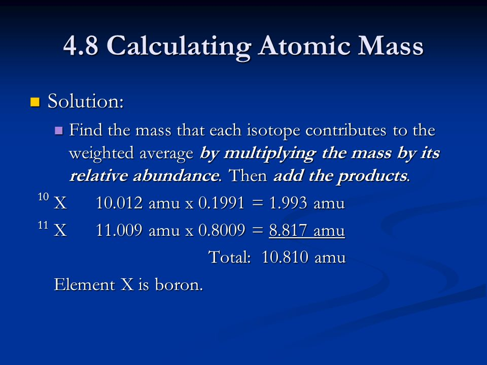 4.8 Calculating Atomic Mass Solution: Solution: Find the mass that each isotope contributes to the weighted average by multiplying the mass by its relative abundance.