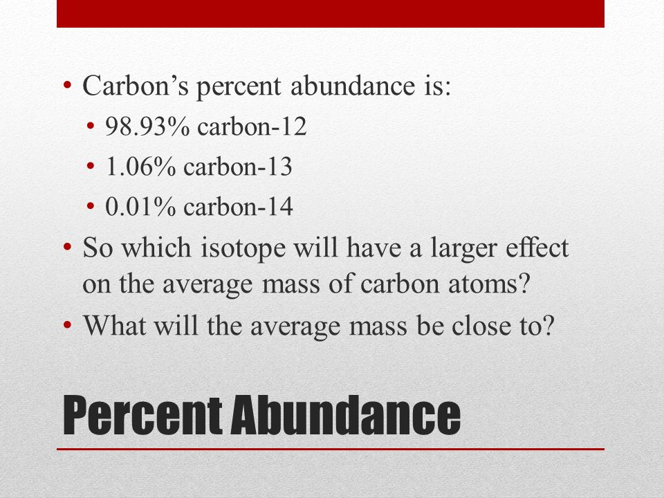 Percent Abundance Carbon's percent abundance is: 98.93% carbon % carbon % carbon-14 So which isotope will have a larger effect on the average mass of carbon atoms.