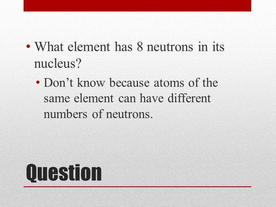 Question What element has 8 neutrons in its nucleus.