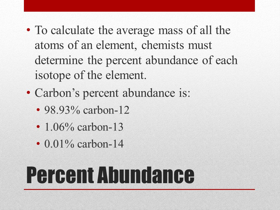 Percent Abundance To calculate the average mass of all the atoms of an element, chemists must determine the percent abundance of each isotope of the element.