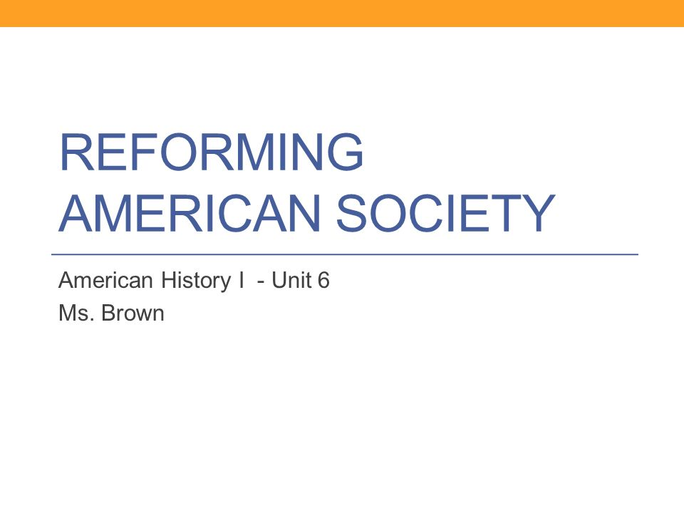 REFORMING AMERICAN SOCIETY American History I - Unit 6 Ms. Brown