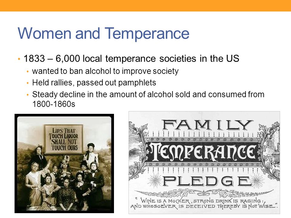 Women and Temperance 1833 – 6,000 local temperance societies in the US wanted to ban alcohol to improve society Held rallies, passed out pamphlets Steady decline in the amount of alcohol sold and consumed from s