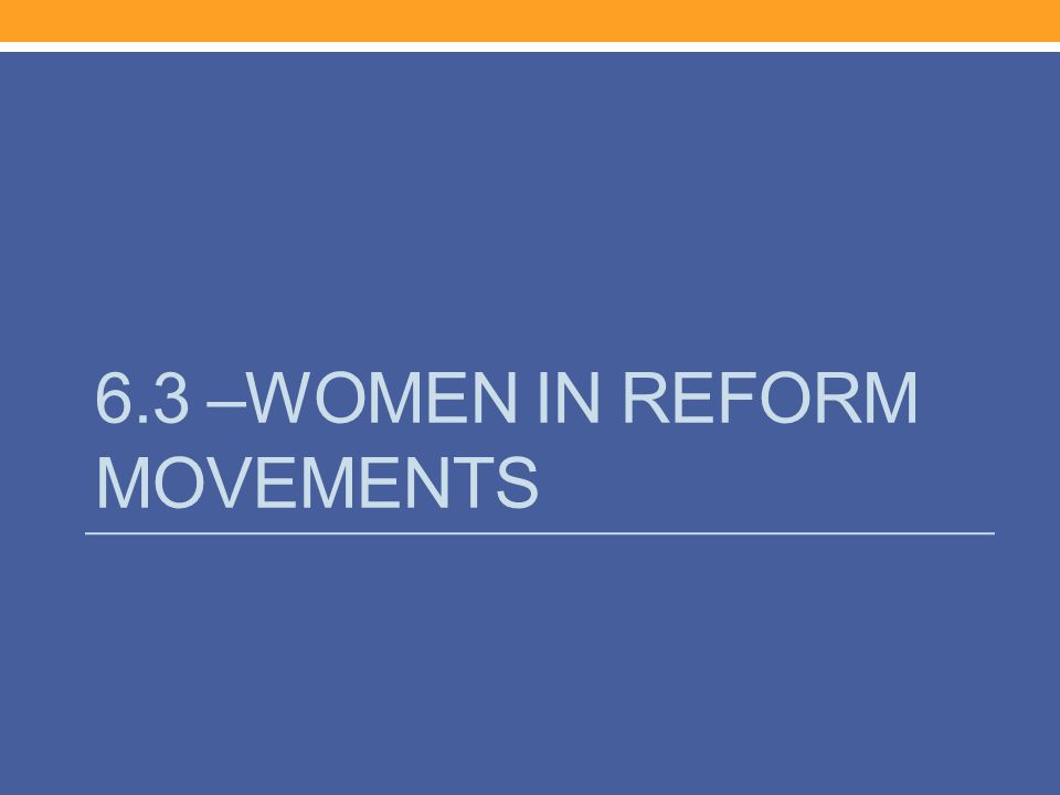 6.3 –WOMEN IN REFORM MOVEMENTS