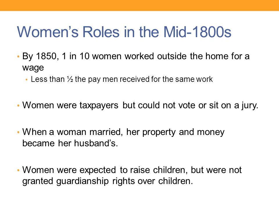 Women's Roles in the Mid-1800s By 1850, 1 in 10 women worked outside the home for a wage Less than ½ the pay men received for the same work Women were taxpayers but could not vote or sit on a jury.