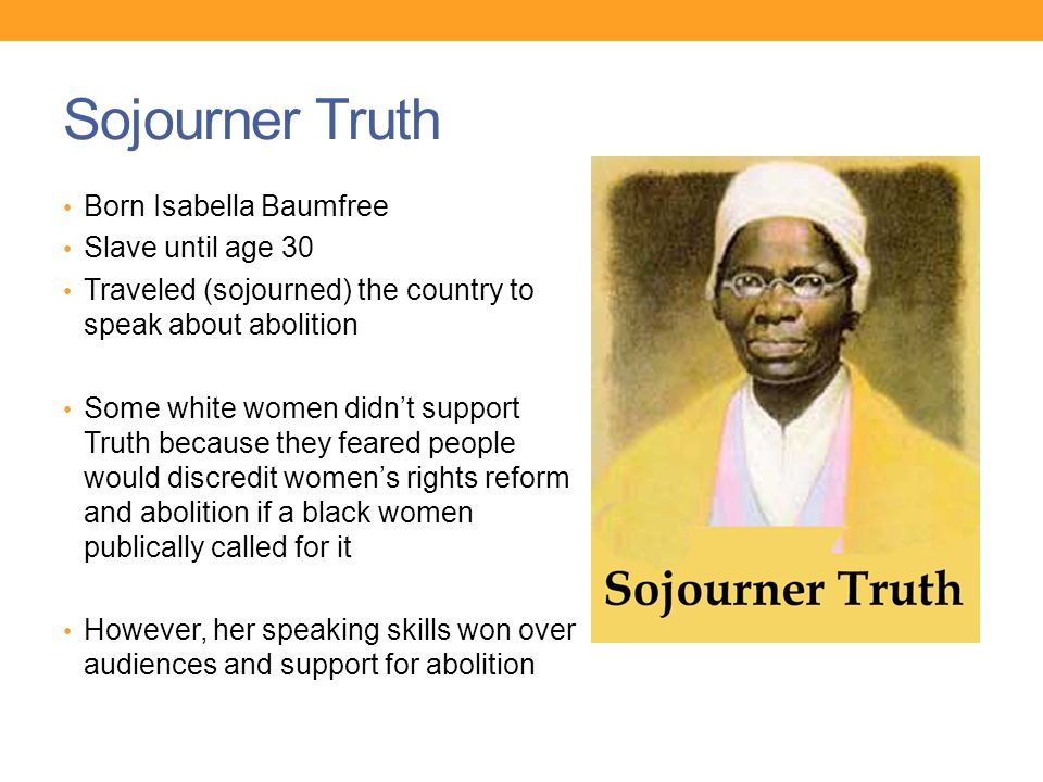 Sojourner Truth Born Isabella Baumfree Slave until age 30 Traveled (sojourned) the country to speak about abolition Some white women didn't support Truth because they feared people would discredit women's rights reform and abolition if a black women publically called for it However, her speaking skills won over audiences and support for abolition