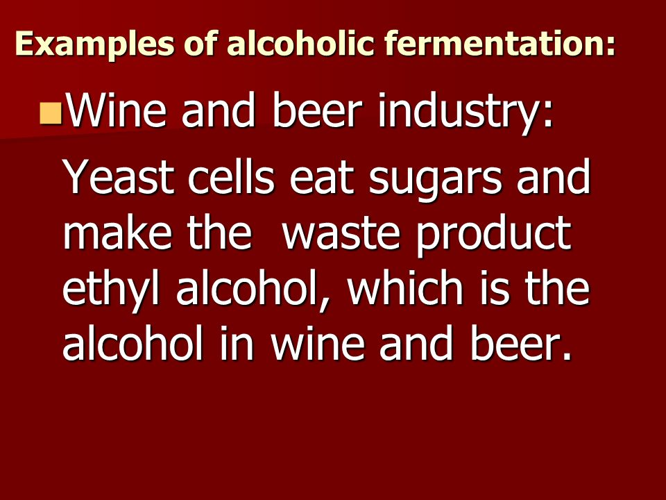 Examples of alcoholic fermentation: Wine and beer industry: Wine and beer industry: Yeast cells eat sugars and make the waste product ethyl alcohol, which is the alcohol in wine and beer.