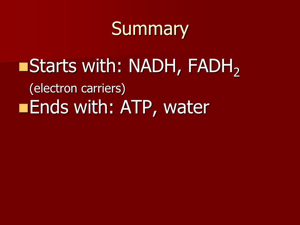 Summary Starts with: NADH, FADH 2 (electron carriers) Starts with: NADH, FADH 2 (electron carriers) Ends with: ATP, water Ends with: ATP, water