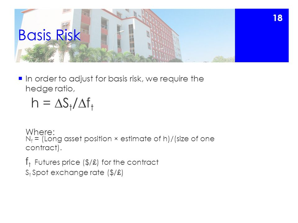 Basis Risk  In order to adjust for basis risk, we require the hedge ratio, h =  S t /  f t Where: N f = (Long asset position × estimate of h)/(size of one contract).