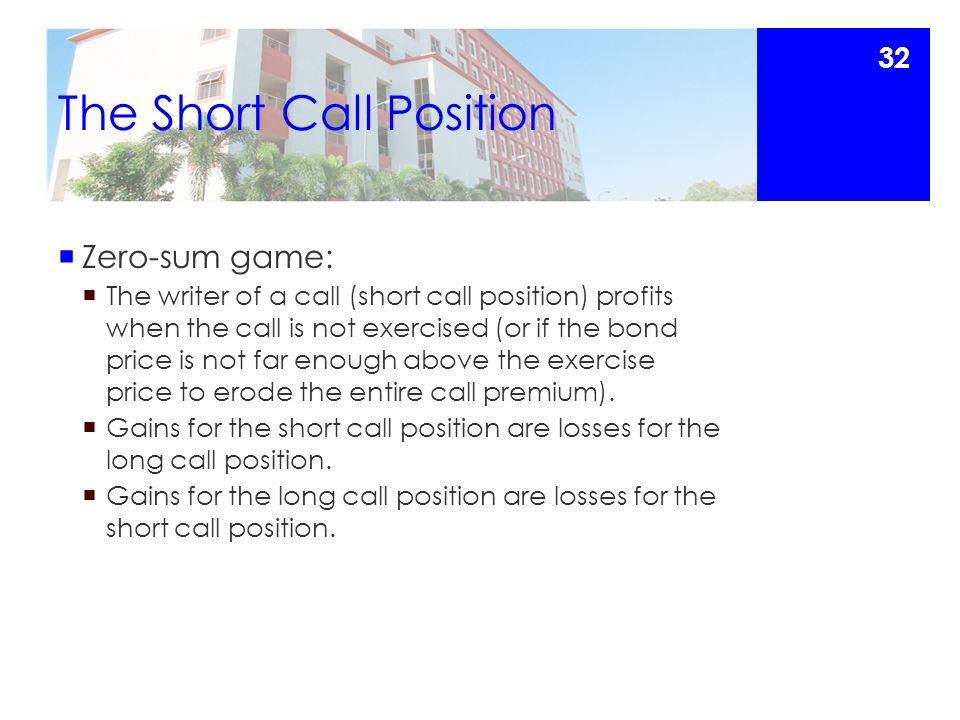 The Short Call Position  Zero-sum game:  The writer of a call (short call position) profits when the call is not exercised (or if the bond price is not far enough above the exercise price to erode the entire call premium).