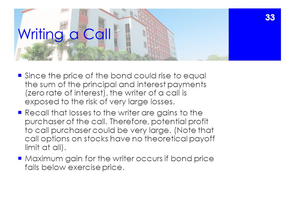 Writing a Call  Since the price of the bond could rise to equal the sum of the principal and interest payments (zero rate of interest), the writer of a call is exposed to the risk of very large losses.