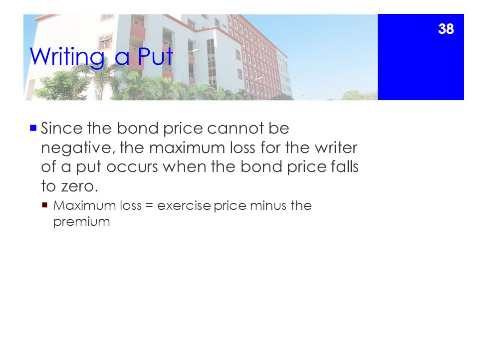Writing a Put  Since the bond price cannot be negative, the maximum loss for the writer of a put occurs when the bond price falls to zero.