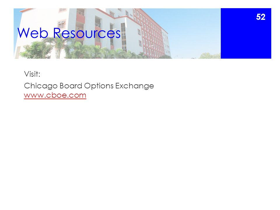 Web Resources Visit: Chicago Board Options Exchange www.cboe.com www.cboe.com 52