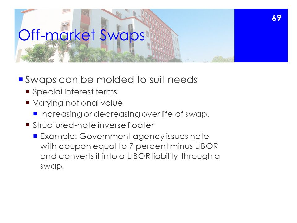 Off-market Swaps  Swaps can be molded to suit needs  Special interest terms  Varying notional value  Increasing or decreasing over life of swap.