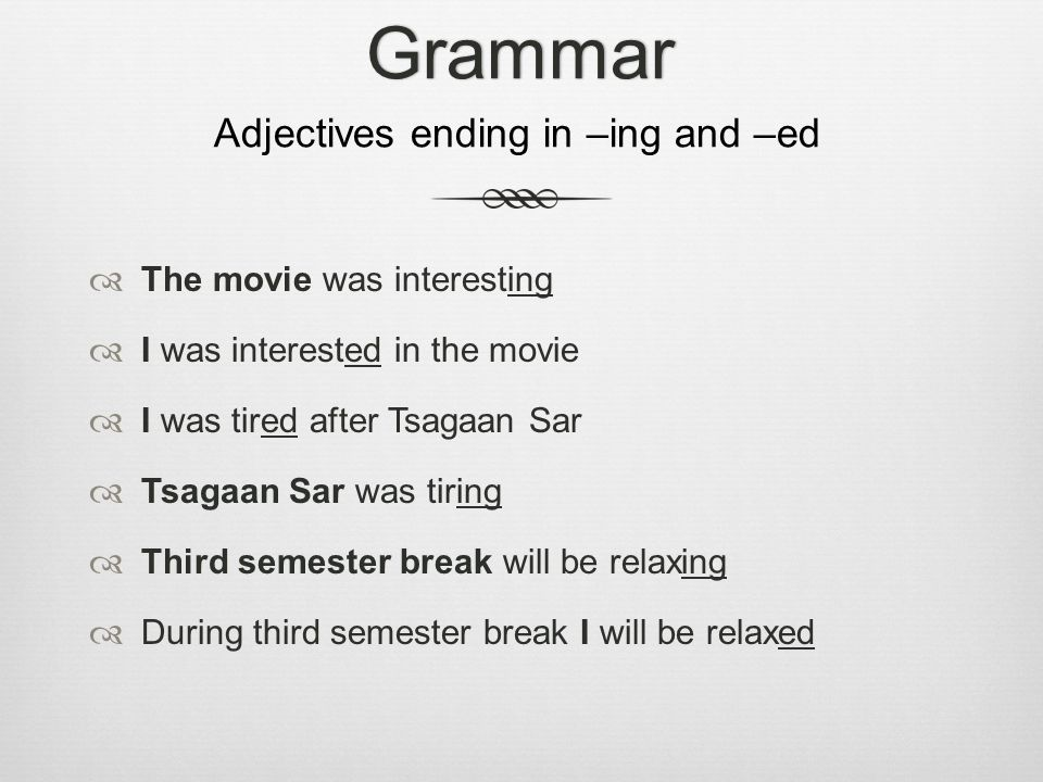  The movie was interesting  I was interested in the movie  I was tired after Tsagaan Sar  Tsagaan Sar was tiring  Third semester break will be relaxing  During third semester break I will be relaxedGrammar Adjectives ending in –ing and –ed