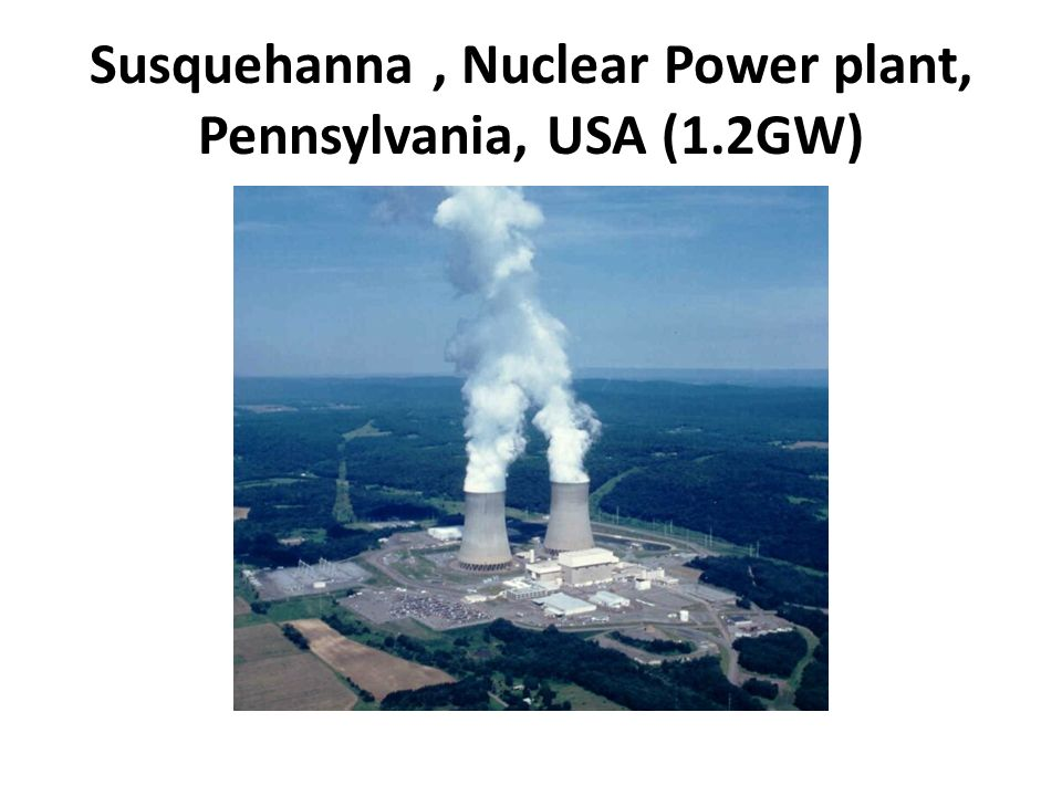 Susquehanna, Nuclear Power plant, Pennsylvania, USA (1.2GW)