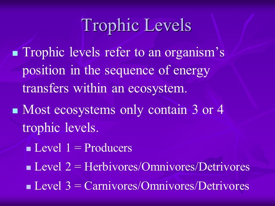 Trophic Levels Trophic levels refer to an organism's position in the sequence of energy transfers within an ecosystem.