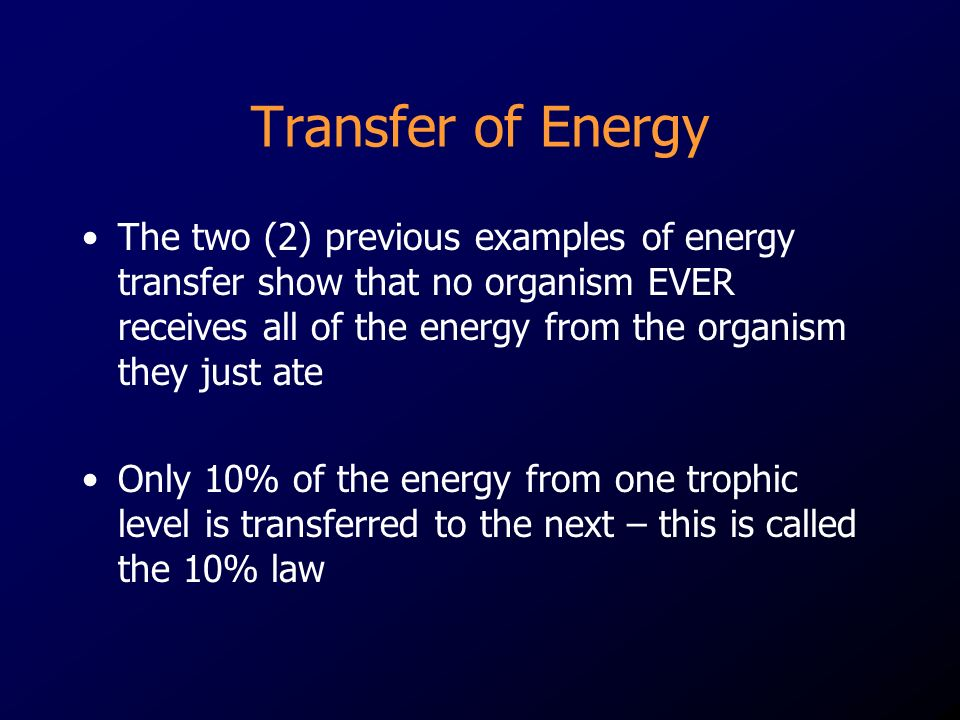 Transfer of Energy The two (2) previous examples of energy transfer show that no organism EVER receives all of the energy from the organism they just ate Only 10% of the energy from one trophic level is transferred to the next – this is called the 10% law