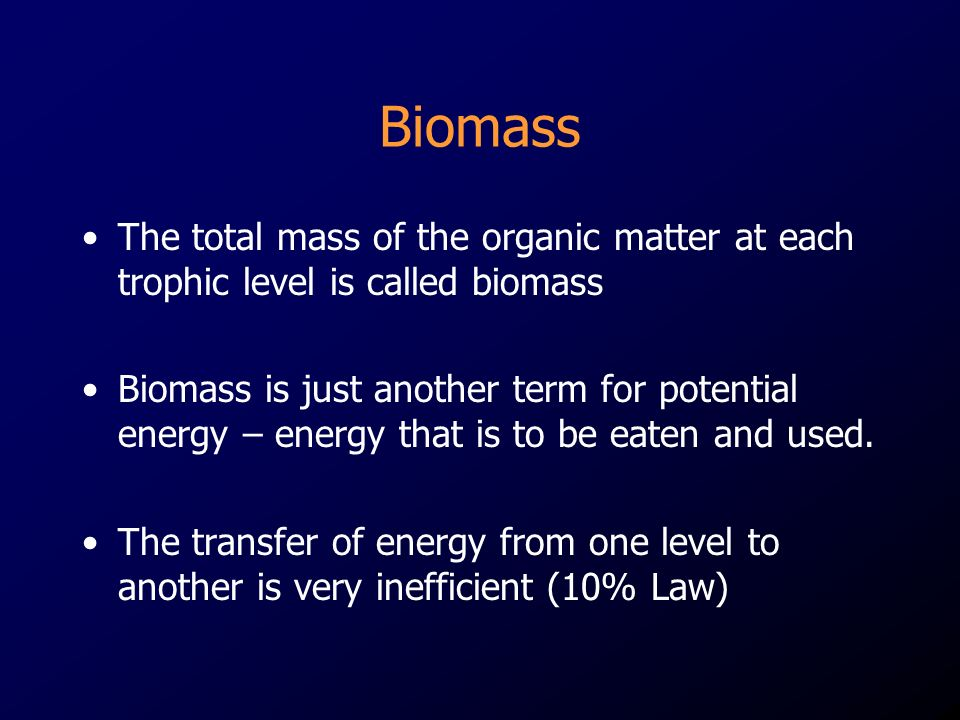 Biomass The total mass of the organic matter at each trophic level is called biomass Biomass is just another term for potential energy – energy that is to be eaten and used.