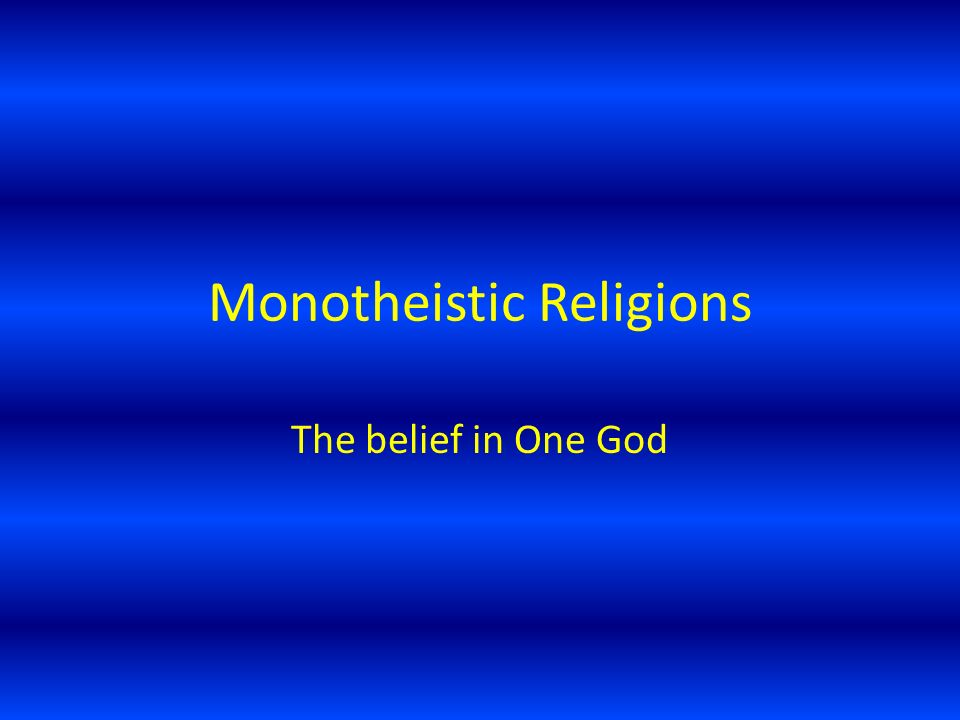 Monotheistic Religions The belief in One God