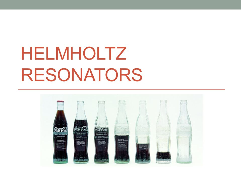 HELMHOLTZ RESONATORS  Bottle Band More examples: Whistling