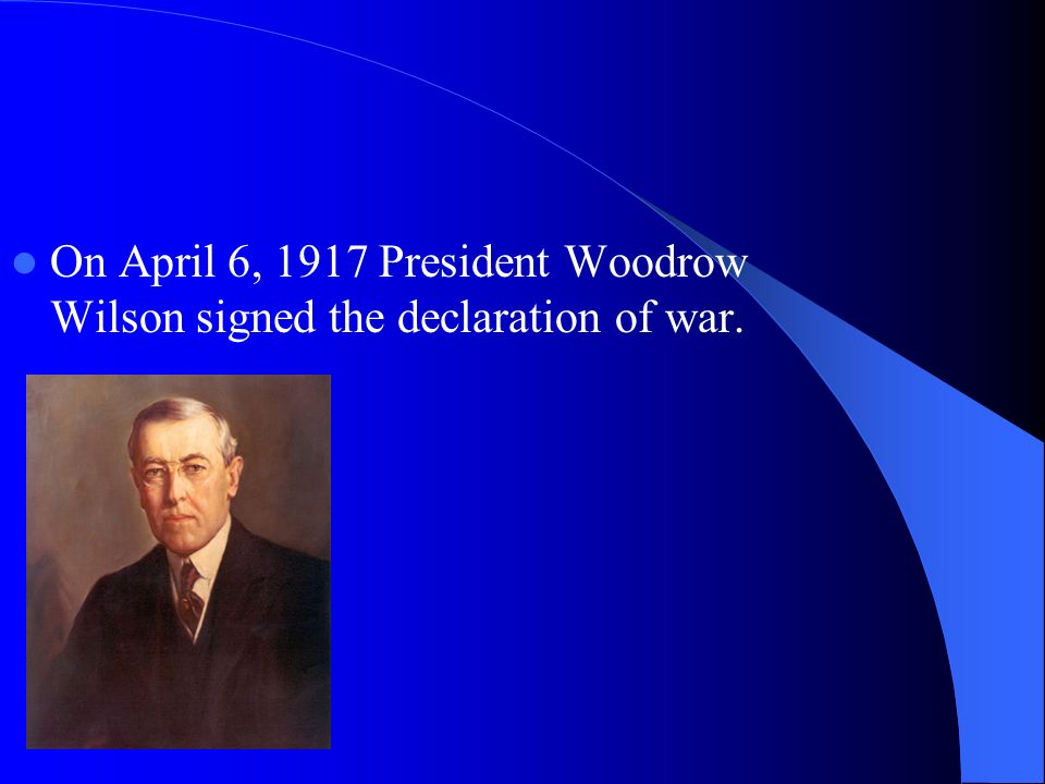 On April 6, 1917 President Woodrow Wilson signed the declaration of war.