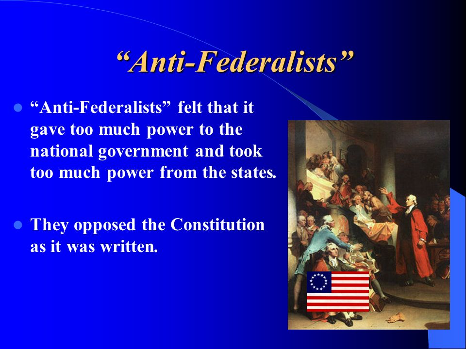 Anti-Federalists Anti-Federalists felt that it gave too much power to the national government and took too much power from the states.