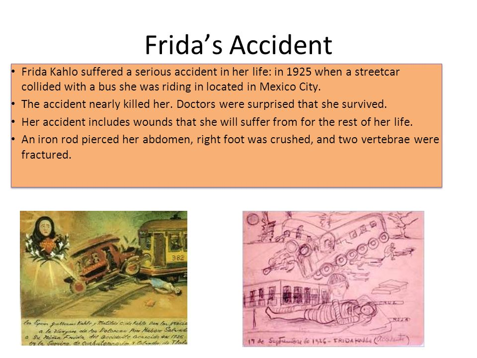 Frida's Accident Frida Kahlo suffered a serious accident in her life: in 1925 when a streetcar collided with a bus she was riding in located in Mexico City.