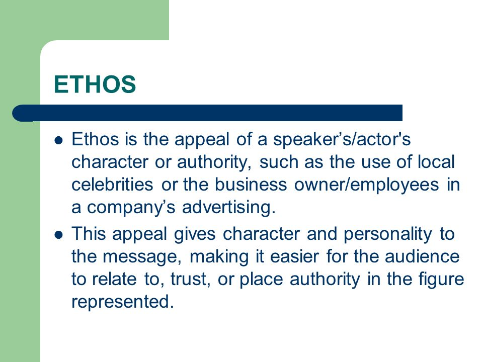 ETHOS Ethos is the appeal of a speaker's/actor s character or authority, such as the use of local celebrities or the business owner/employees in a company's advertising.