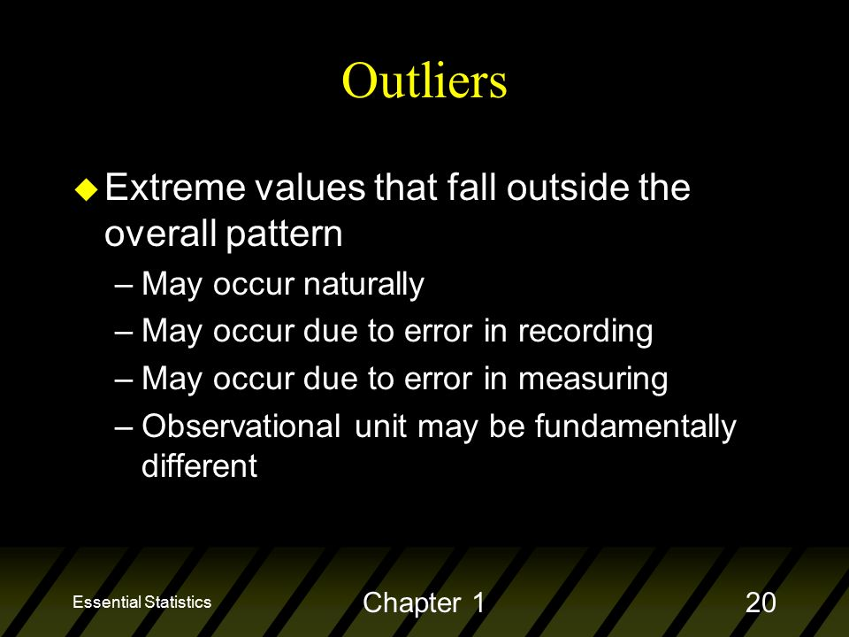 Essential Statistics Chapter 120 Outliers u Extreme values that fall outside the overall pattern –May occur naturally –May occur due to error in recording –May occur due to error in measuring –Observational unit may be fundamentally different