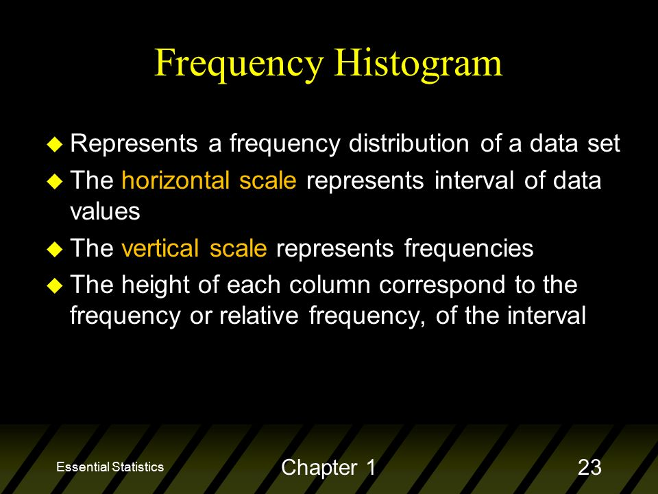 Frequency Histogram u Represents a frequency distribution of a data set u The horizontal scale represents interval of data values u The vertical scale represents frequencies u The height of each column correspond to the frequency or relative frequency, of the interval Essential Statistics Chapter 123