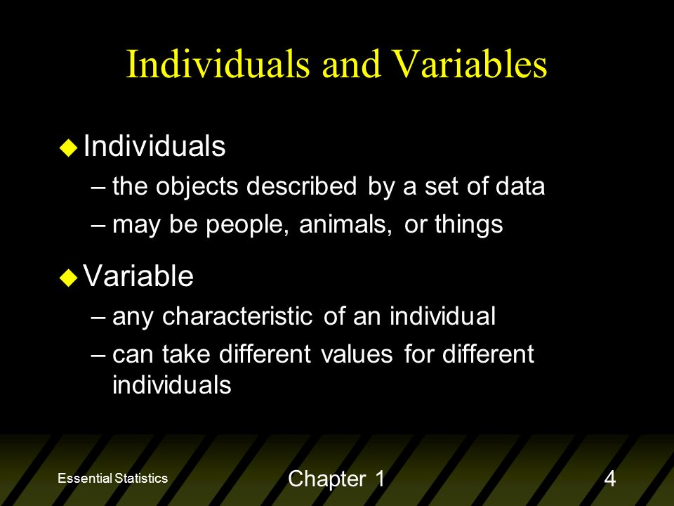 Essential Statistics Chapter 14 Individuals and Variables u Individuals –the objects described by a set of data –may be people, animals, or things u Variable –any characteristic of an individual –can take different values for different individuals