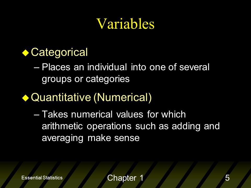 Essential Statistics Chapter 15 Variables u Categorical –Places an individual into one of several groups or categories u Quantitative (Numerical) –Takes numerical values for which arithmetic operations such as adding and averaging make sense