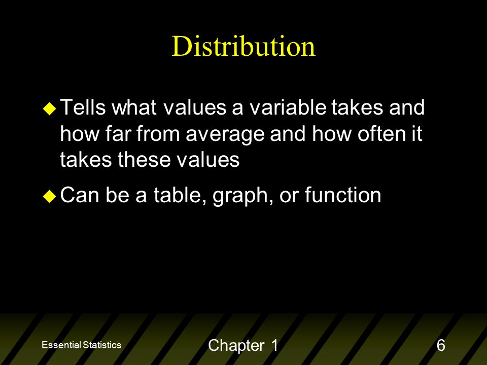 Essential Statistics Chapter 16 Distribution u Tells what values a variable takes and how far from average and how often it takes these values u Can be a table, graph, or function