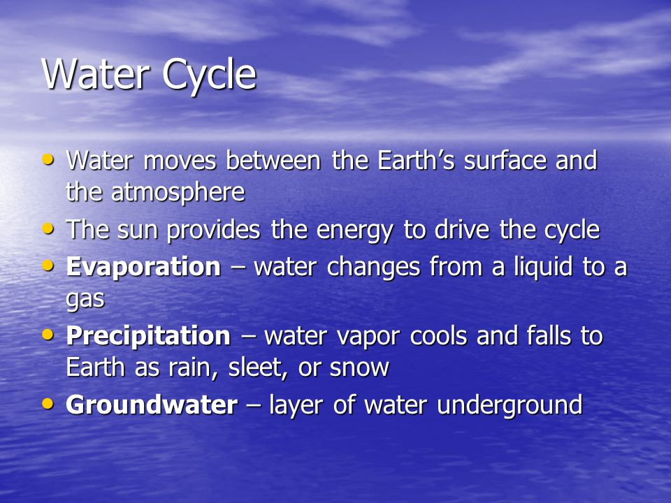 Water Cycle Water moves between the Earth's surface and the atmosphere Water moves between the Earth's surface and the atmosphere The sun provides the energy to drive the cycle The sun provides the energy to drive the cycle Evaporation – water changes from a liquid to a gas Evaporation – water changes from a liquid to a gas Precipitation – water vapor cools and falls to Earth as rain, sleet, or snow Precipitation – water vapor cools and falls to Earth as rain, sleet, or snow Groundwater – layer of water underground Groundwater – layer of water underground