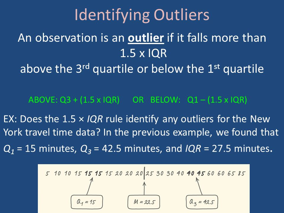 Identifying Outliers An observation is an outlier if it falls more than 1.5 x IQR above the 3 rd quartile or below the 1 st quartile ABOVE: Q3 + (1.5 x IQR) OR BELOW: Q1 – (1.5 x IQR) EX: Does the 1.5 × IQR rule identify any outliers for the New York travel time data.