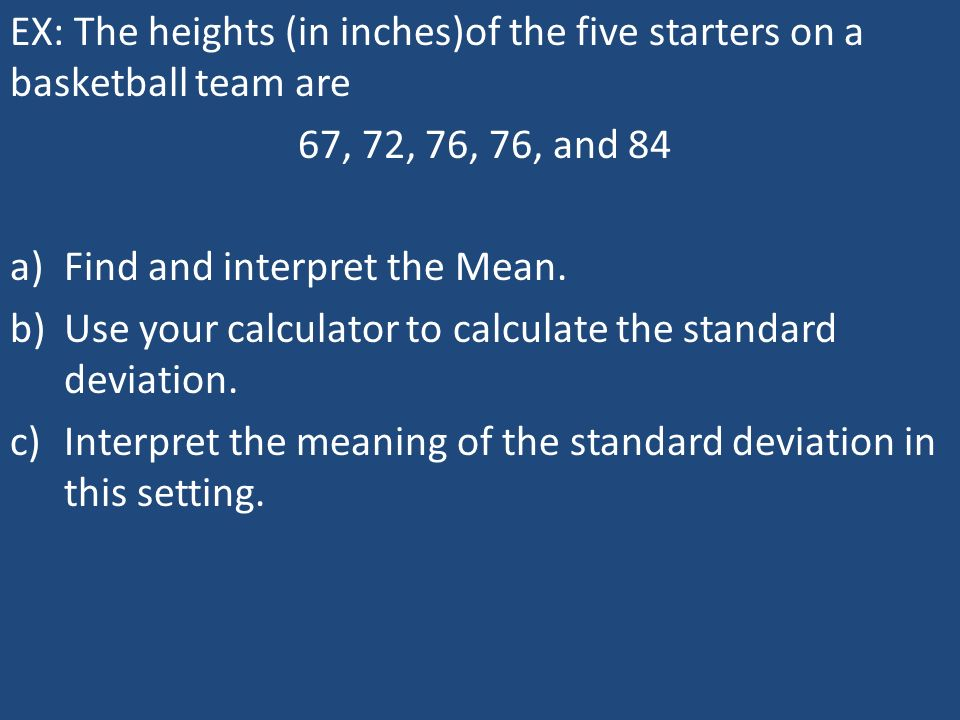 EX: The heights (in inches)of the five starters on a basketball team are 67, 72, 76, 76, and 84 a)Find and interpret the Mean.