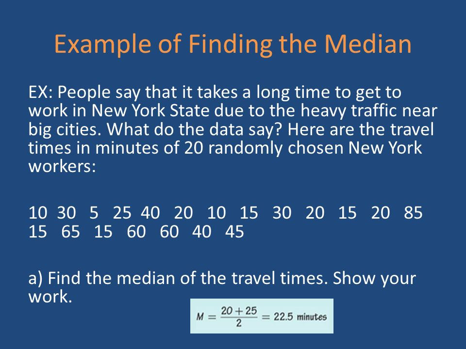 Example of Finding the Median EX: People say that it takes a long time to get to work in New York State due to the heavy traffic near big cities.